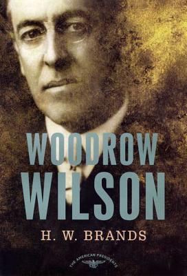 Woodrow Wilson: The American Presidents Series: The 28th President, 1913-1921 - Brands, H W