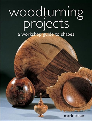 Woodturning Projects: A Workshop Guide to Shapes - Baker, Mark