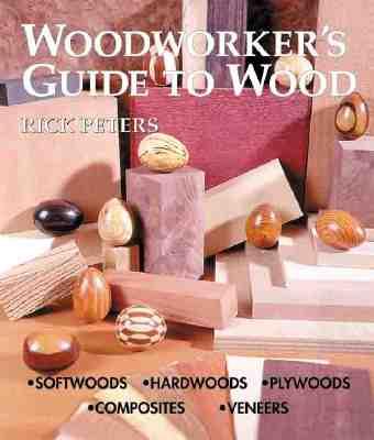 Woodworker's Guide to Wood: Softwoods * Hardwoods * Plywoods * Composites * Veneers - Peters, Rick