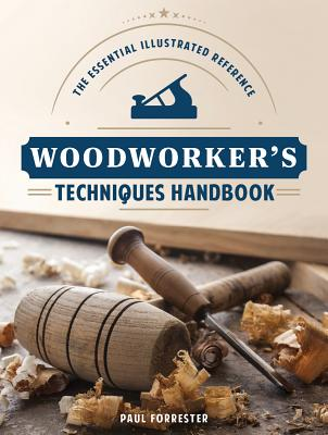Woodworker's Techniques Handbook: The Essential Illustrated Reference - Forrester, Paul, Professor