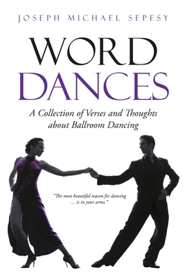 Word Dances: A Collection of Verses and Thoughts about Ballroom Dancing - Sepesy, Joseph Michael