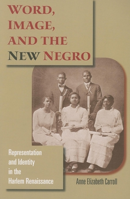 Word, Image, and the New Negro: Representation and Identity in the Harlem Renaissance - Carroll, Anne Elizabeth