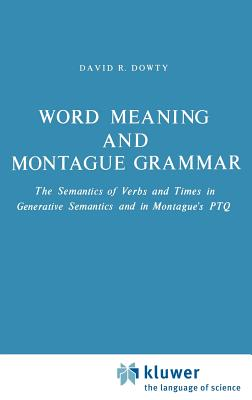 Word Meaning and Montague Grammar: The Semantics of Verbs and Times in Generative Semantics and in Montague's Ptq - Dowty, D R