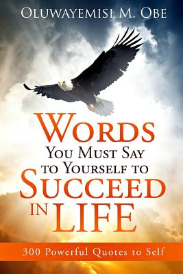 Words You Must Say to Yourself to Succeed in Life: 300 Powerful Quotes to Self - Obe, Oluwayemisi M