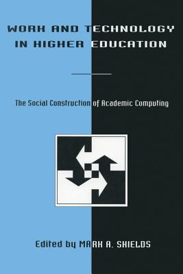 Work and Technology in Higher Education: The Social Construction of Academic Computing - Shields, Murrell G