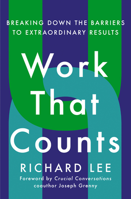 Work That Counts: Breaking Down the Barriers to Extraordinary Results - Lee, Richard, and Grenny, Joseph (Foreword by)