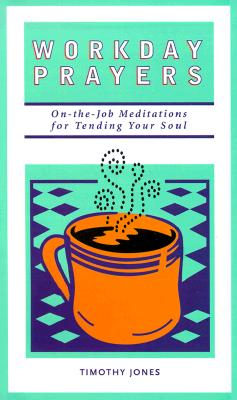 Workday Prayers: On-The-Job Meditations for Tending Your Soul - Jones, Timothy K