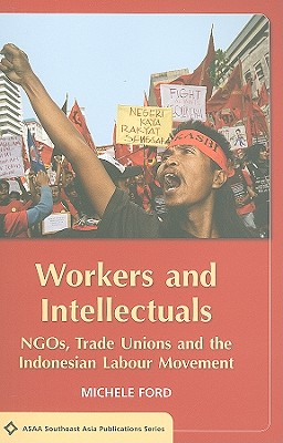 Workers and Intellectuals: Ngos, Trade Unions and the Indonesian Labour Movement - Ford, Michele