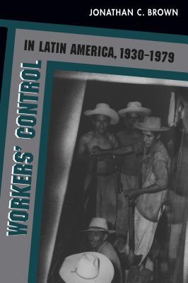 Workers' Control in Latin America, 1930-1979 - Brown, Jonathan C (Editor)