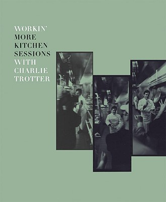 Workin' More Kitchen Sessions with Charlie Trotter - Trotter, Charlie, and Zernich, Sari, and Elledge, Paul, Professor (Photographer)