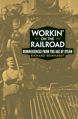 Workin' on the Railroad: Reminiscences from the Age of Steam - Reinhardt, Richard (Editor)