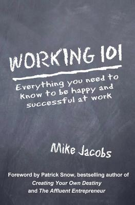 Working 101: Everything You Need to Know to Be Happy and Successful at Work - Jacobs, Mike