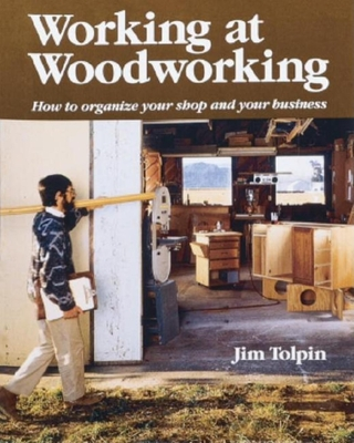 Working at Woodworking: How to Organize Your Shop and Your Business - Tolpin, Jim