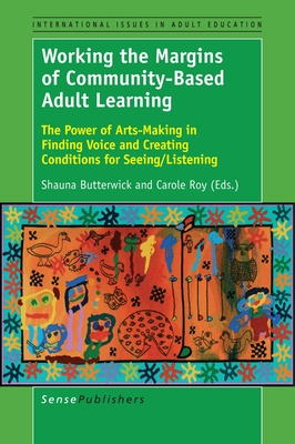 Working the Margins of Community-Based Adult Learning: The Power of Arts-Making in Finding Voice and Creating Conditions for Seeing/Listening - Butterwick, Shauna (Editor)