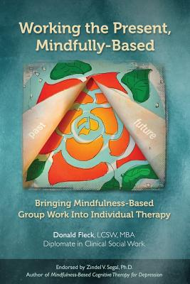 Working the Present, Mindfully-Based: Bringing Mindfulness-Based Group Work Into Individual Therapy - Fleck Lcsw