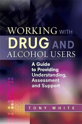 Working with Drug and Alcohol Users: A Guide to Providing Understanding, Assessment and Support - White, Tony