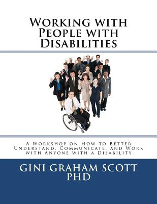Working with People with Disabilities: A Workshop on How to Better Understand, Communicate, and Work with Anyone with a Disability - Scott Phd, Gini Graham