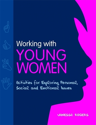 Working with Young Women: Activities for Exploring Personal, Social and Emotional Issues Second Edition - Rogers, Vanessa