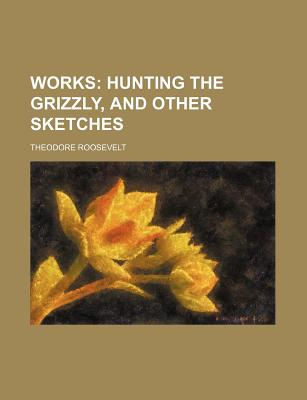 Works (Volume 3); Hunting the Grizzly, and Other Sketches - Roosevelt, Theodore, IV