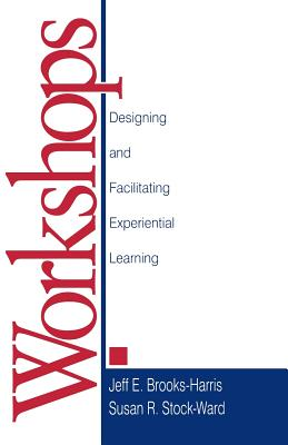 Workshops: Designing and Facilitating Experiential Learning - Brooks-Harris, Jeff E, and Stock, Susan R