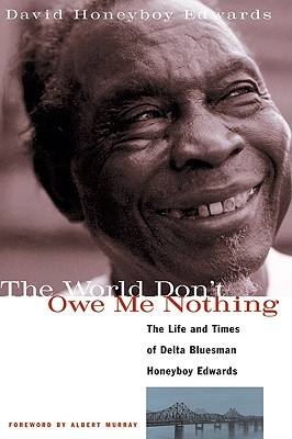 World Don't Owe Me Nothing: The Life and Times of Delta Bluesman Honeyboy Edwards - Edwards, David Honeyboy