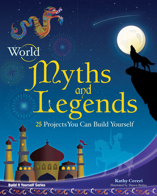 World Myths and Legends: 25 Projects You Can Build Yourself - Ceceri, Kathy