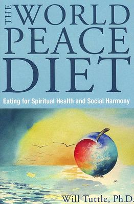 World Peace Diet: Eat for Spiritual Health and Social Harmony - Tuttle, Will