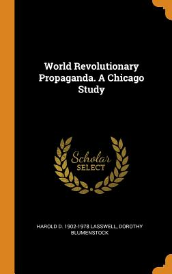 World Revolutionary Propaganda. a Chicago Study - Lasswell, Harold D 1902-1978, and Blumenstock, Dorothy