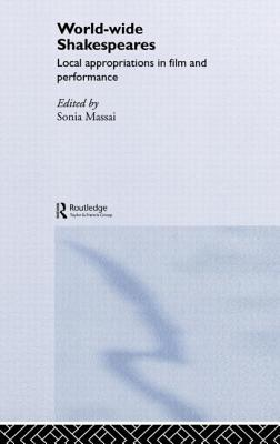 World-Wide Shakespeares: Local Appropriations in Film and Performance - Massai, Sonia (Editor)