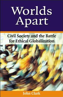 Worlds Apart: Civil Society and the Battle for Ethical Globalization - Clark, John (Editor)