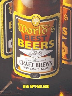 World's Best Beers: One Thousand Craft Brews from Cask to Glass - McFarland, Ben