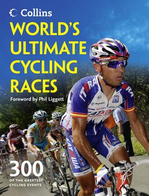 World's Ultimate Cycling Races: 300 of the Greatest Cycling Events - Bacon, Ellis, and Liggett, Phil (Foreword by)