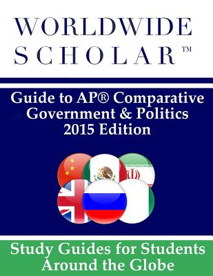 Worldwide Scholar Guide to AP Comparative Government & Politics: 2015 Edition - Worldwide Scholar