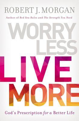 Worry Less, Live More: God's Prescription for a Better Life - Morgan, Robert J