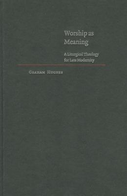 Worship as Meaning: A Liturgical Theology for Late Modernity - Hughes, Graham