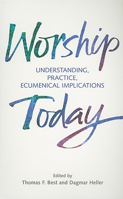 Worship Today: Understanding, Practice, Ecumenical Implications - Best, Thomas F (Editor), and Heller, Dagmar (Editor)
