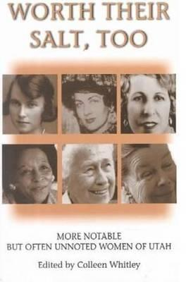 Worth Their Salt Too: More Notable But Often Unnoted Women of Utah - Whitley, Colleen (Editor)
