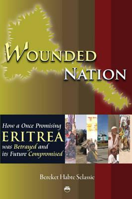 Wounded Nation: How a Once Promising Eritrea was Betrayed and its Future Compromised - Selassie, Bereket Habte