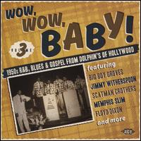 Wow, Wow, Baby! 1950s R&B, Blues & Gospel from Dolphin's of Hollywood, Vol. 3 - Various Artists