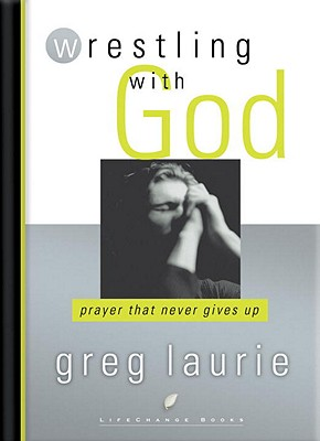 Wrestling with God: Prayer That Never Gives Up - Laurie, Greg