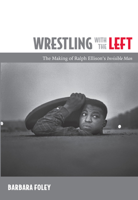 Wrestling with the Left: The Making of Ralph Ellison's Invisible Man - Foley, Barbara