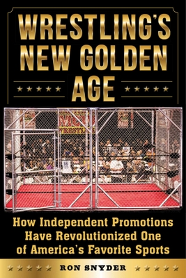 Wrestling's New Golden Age: How Independent Promotions Have Revolutionized One of America's Favorite Sports - Snyder, Ron