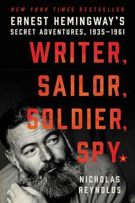 Writer, Sailor, Soldier, Spy: Ernest Hemingway's Secret Adventures, 1935-1961 - Reynolds, Nicholas