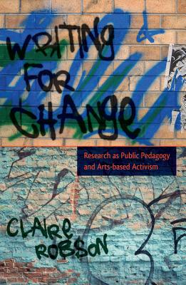 Writing for Change: Research as Public Pedagogy and Arts-based Activism - Robson, Claire