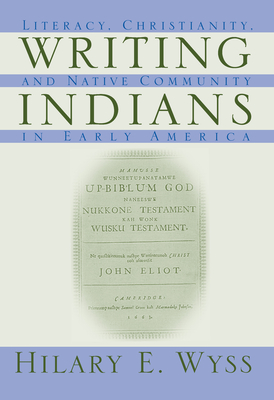 Writing Indians: Literacy, Christianity, and Native Community in Early America - Wyss, Hilary E