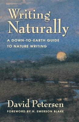 Writing Naturally: A Down-To-Earth Guide to Nature Writing - Petersen, David