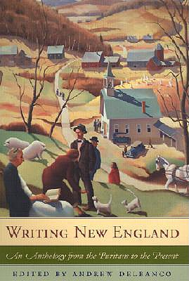 Writing New England: An Anthology from the Puritans to the Present - Delbanco, Andrew (Editor)