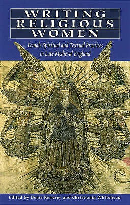Writing Religious Women: Female Spiritual and Textual Practices in Late Medieval England - Reveney, Denis (Editor), and Whitehead, Christiania (Editor)