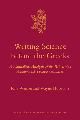 Writing Science Before the Greeks: A Naturalistic Analysis of the Babylonian Astronomical Treatise Mul.Apin - Watson, Rita, and Horowitz, Wayne