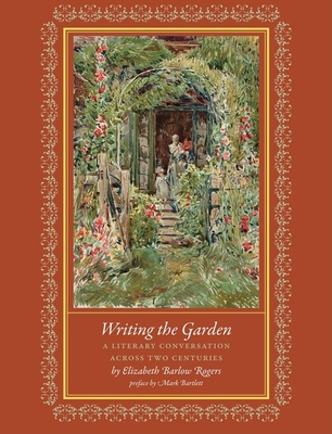 Writing the Garden: A Literary Conversation Across Two Centuries - Rogers, Elizabeth Barlow